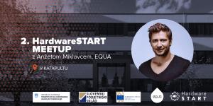 2. HardwareSTART meetup v Katapultu z Anžetom Miklavcem – EQUA